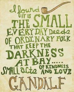 """""""I found it is the small everyday deeds of ordinary folk that keep the darkness at bay…small acts of kindness and love."""" Gandalf"""
