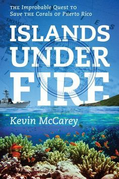 Islands Under Fire: The Improbable Quest to Save the Corals of Puerto Rico by Kevin McCarey. Save 32 Off!. $11.53. Publication: September 26, 2012. Publisher: Ocean Publishing (September 26, 2012). Author: Kevin McCarey