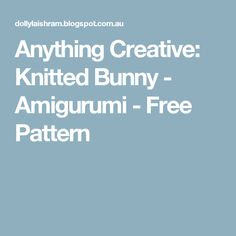 Anything Creative: Knitted Bunny - Amigurumi - Free Pattern
