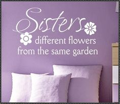 Vinyl Wall Lettering Family Quotes Sisters different flowers. Wouldn't use this anywhere, I just love the quote. @Jess Pearl Pearl Pearl Pearl Pearl Liu