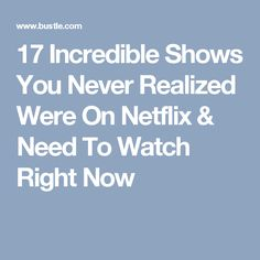 17 Incredible Shows You Never Realized Were On Netflix & Need To Watch Right Now