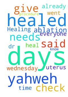 Healing from procedure -  	God, Jesus, Yahweh, I pray my uterus is healed from the ablation I had. When I went for a check up Wednesday, Dr., said I should be healed in about 10 days, it has been 11 days, so I will give it a few more days time to heal and pray with me I will be healed. God, Jesus, Yahweh, I pray for all, you already know what everyone needs. Amen  Posted at: https://prayerrequest.com/t/9xd #pray #prayer #request #prayerrequest