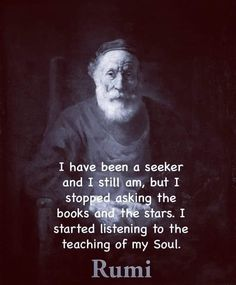 I have been a seeker and I still am, but I stopped asking the books and the stars. I started listening to the teaching of my Soul - Rumi Rumi Love Quotes, Great Quotes, Life Quotes, Inspirational Quotes, Psychedelic Quotes, Rumi Poem, A Course In Miracles, Knowledge And Wisdom, Spiritual Quotes