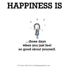 Happiness is, those days when you just feel so good about yourself. - Cute Happy Quotes
