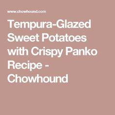 Tempura-Glazed Sweet Potatoes with Crispy Panko Recipe - Chowhound