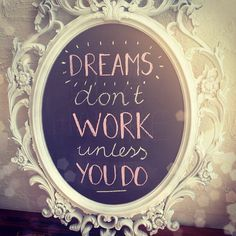"""Dreams don't work unless you do"""