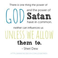 """""""There is one thing the power of God and the power of Satan have in common: neither can influence us unless we allow them to."""" ---Sheri Dew"""