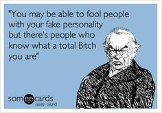 'You may be able to fool people with your fake personality but there's people who know what a total Bitch you are'. AND YOU KNOW WHO YOU ARE!!!