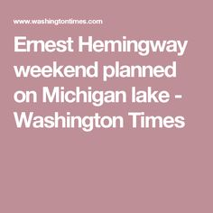 Ernest Hemingway weekend planned on Michigan lake - Washington Times