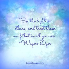 """See the light in others, and treat them as if that is all you see.""~Wayne Dyer #quote www.DeenaDouglas.com"