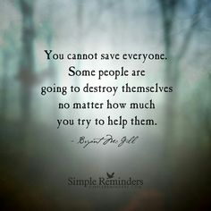 """""""YOU CANNOT SAVE EVERYONE. SOME PEOPLE ARE GOING TO DESTROY THEMSELVES NO MATTER HOW MUCH YOU TRY TO HELP THEM."""""""