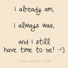 I ALREDY AM, I ALWAYS WAS, AND I STILL HAVE TIME TO BE.