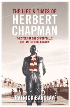 The Life and Times of Herbert Chapman: The Story of One of Football's Most Influential Figures #afc - more books @ http://www.soccerbooks.co.uk/