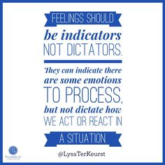 """""""I've learned that feelings should be indicators not dictators. They can indicate there are some emotions to process, but not dictate how we act or react in a situation. Thinking this way helps me cut through that emotion and focus on a solution. No tangled feelings, No big issue, just a good solution without the added stress of escalated emotions."""" - Lysa TerKeurst."""