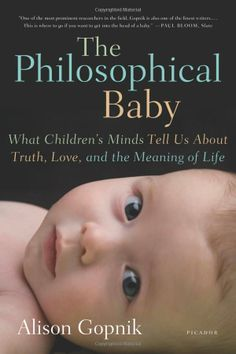 The Philosophical Baby: What Children's Minds Tell Us About Truth, Love, and the Meaning of Life: Alison Gopnik: Cutting-edge scientific and psychological research that has revealed that babies learn more, create more, care more, and experience more than we could ever have imagined. And there is good reason to believe that babies are actually smarter, more thoughtful, and more conscious than adults.