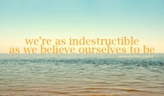 We're as indestructible as we believe ourselves to be.