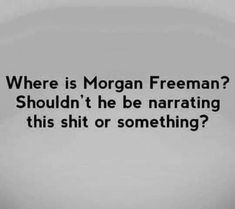 Where is Morgan Freeman? Shouldn't he be narrating this shit or something? Sarcastic Quotes, Funny Quotes, Life Quotes, Funny Memes, Jokes, Humor Quotes, Just For Laughs, Just For You, Georg Christoph Lichtenberg