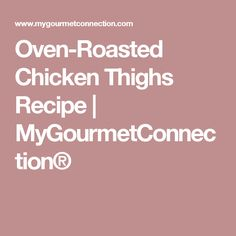 Oven-Roasted Chicken Thighs Recipe | MyGourmetConnection®