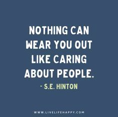 Nothing can wear you out like caring about people. - S.E. Hinton