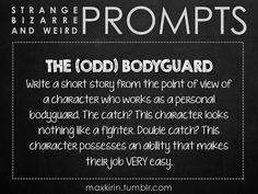 ✐ DAILY WEIRD PROMPT ✐ THE (ODD) BODYGUARD Write a short story from the point of view of a character who works as a personal bodyguard. The catch? This character looks nothing like a fighter. Double catch? This character possesses an ability that makes their job VERY easy. Want more writerly content? Follow maxkirin.tumblr.com! Book Prompts, Writing Prompts For Writers, Picture Writing Prompts, Dialogue Prompts, Creative Writing Prompts, Story Prompts, Writing Advice, Writing Help, Journal Prompts