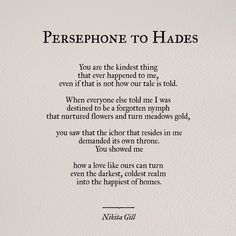 Persephone to Hades/ Nikita Gill Greek Gods And Goddesses, Greek And Roman Mythology, Greek Mythology Quotes, Greece Mythology, Persephone Greek Mythology, Goddess Quotes, Greek Mythology Tattoos, Greek Quotes, Poem Quotes
