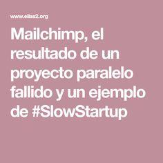 Mailchimp, el resultado de un proyecto paralelo fallido y un ejemplo de #SlowStartup Projects