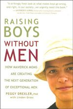 Raising Boys Without Men: How Maverick Moms Are Creating the Next Generation of Exceptional Men  Author: Peggy Drexler --- Raising thriving, emotionally healthy sons does not require a man around the house! That's the conclusion of a groundbreaking research study that will open eyes, stir debate, and reassure nearly 10 million single mothers.    As the number of single-mom and two-mom households has grown, so have concerns about the possible damage to boys caused by the lack of a male role…