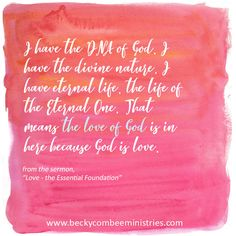 I have the DNA of God. I have the divine nature. I have eternal life, the life of the Eternal One. That means the love of God is in here because God is love. - Becky Combee