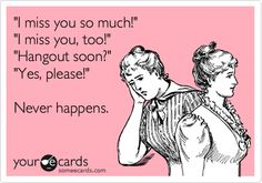 'I miss you so much!' 'I miss you, too!' 'Hangout soon?' 'Yes, please!' Never happens. This is sooo true!