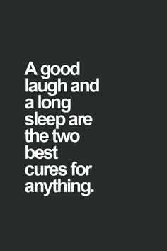 Laughter & Sleep- Cure alls. Oh my goodness, I seriously LOVE THIS