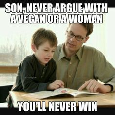 son, never argue with a vegan or a women you'll never win #vegan