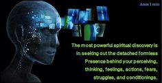 The most powerful spiritual discovery is in seeking out the detached formless Presence behind your perceiving, thinking, feelings, actions, fears, struggles, and conditionings. (spiritually) Anon I mus