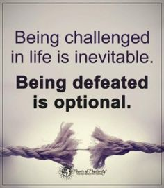 Being challenged in life is inevitable.  Being defeated is optional.