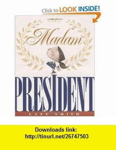 Madam President Lane Smith , ISBN-10: 1423108469  ,  , ASIN: B003E7ES86 , tutorials , pdf , ebook , torrent , downloads , rapidshare , filesonic , hotfile , megaupload , fileserve