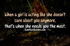 When a girl's acting like she doesn't care about you anymore, that's when she needs you the most.