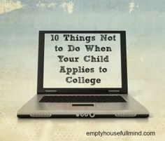 Empty House Full Mind: 10 Things Not to Do When Your Child Applies to College  -Christina