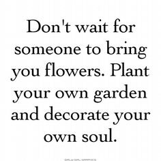 And if someone happens to bring you flowers, add them to your flourishing garden