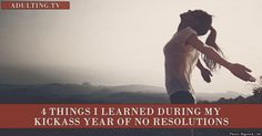 4 Things I Learned During My Kickass Year of No Resolutions via @adultingtv