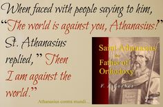 Contra Mundi ~ Against the World - It will always be this way.    Saint Athanasius, Doctor of Orthodoxy, pray for us to stand firm against the heresies of the day.