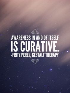 #Awareness in and of itself is #curative. (Fritz Perls, #Gestalt Therapy)…