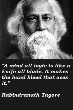 """""""A mind all logic is like a knife all blade. It makes the hand bleed that uses it."""" - Rabindranath Tagore"""