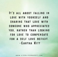 It's all about falling in love with yourself and sharing that love with someone who appreciates you, rather than looking for love to compensate for a self love deficit. - Eartha Kitt