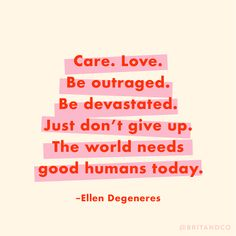 """""""Care. Love. Be outraged. Be devastated. Just don't give up. The world needs good humans today."""" – Ellen Degeneres"""