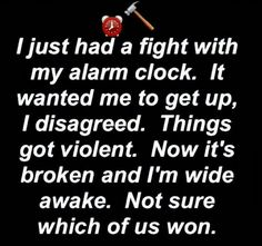 I just had a fight with my alarm clock. Not sure which of us won.