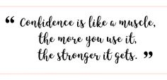 """""""Confidence is like a muscle, the more you use it, the stronger it gets."""" 