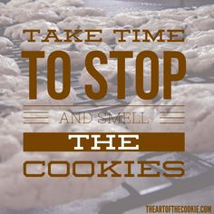 Take time to stop and smell the cookies #cookies #motivational #quote by The Art of the Cookie