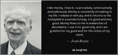 I like money, I love it, I use it wisely, constructively, and judiciously. Money is constantly circulating in my life. I release it with joy, and it returns to me multiplied in a wonderful way. It is good and very good. Money flows to me in avalanches of abundance. I use it for good only, and I am grateful for my good and for the riches of my mind.