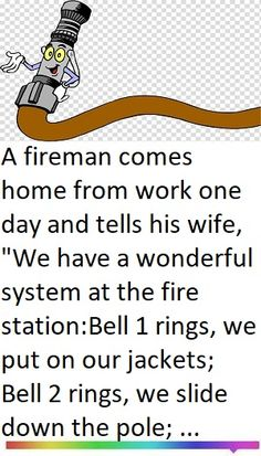 """A fireman comes home from work one day and tells his wife, """"We have a wonderful system at the fire station: Bell 1 rings, we put on our jackets; Bell 2 rings, we slide down the pole; Bell 3 rings, we're on the trucks. Long Jokes, Short Jokes Funny, Funny Picture Jokes, Funny Jokes For Adults, Stupid Funny Memes, Funny Stuff, Hilarious, Odd Stuff, Funny Pranks"""