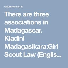 There are three associations in Madagascar. Kiadini Madagasikara:Girl Scout Law (English)1 A Girl Scout keeps her word.2 A Girl Scout is loyal and generous.3 A Girl Scout makes herself useful and does a good turn every day.4 A Girl Scout is a friend to all and a sister to all Girl Scouts.5 A Girl Scout is courteous and considerate of other people's convictions.6 A Girl Scout is kind to animals.7 A Girl Scout knows how to obey.8 A Girl Scout is always good tempered.9 A Girl Scout is hard w...