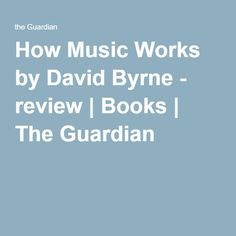 How Music Works by David Byrne - review   Books   The Guardian
